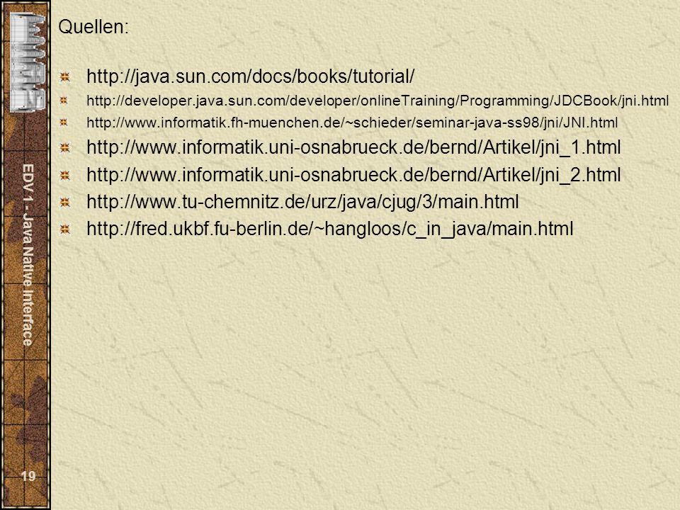 EDV 1 - Java Native Interface 19 Quellen: http://java.sun.com/docs/books/tutorial/ http://developer.java.sun.com/developer/onlineTraining/Programming/JDCBook/jni.html http://www.informatik.fh-muenchen.de/~schieder/seminar-java-ss98/jni/JNI.html http://www.informatik.uni-osnabrueck.de/bernd/Artikel/jni_1.html http://www.informatik.uni-osnabrueck.de/bernd/Artikel/jni_2.html http://www.tu-chemnitz.de/urz/java/cjug/3/main.html http://fred.ukbf.fu-berlin.de/~hangloos/c_in_java/main.html