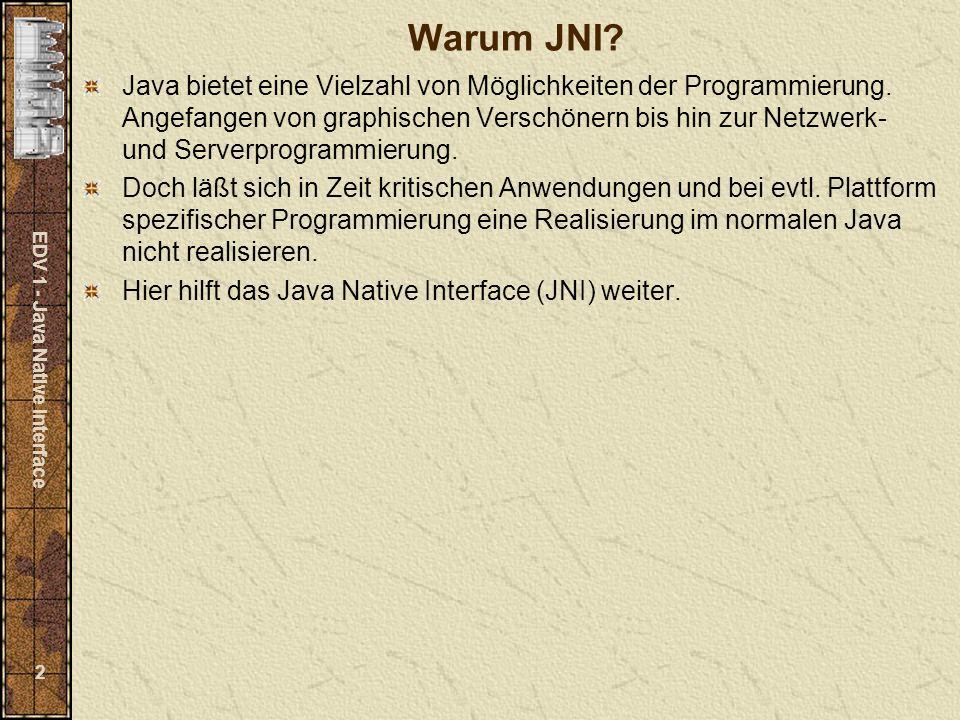 EDV 1 - Java Native Interface 13 Java-Objekt C-Typ -------------------------------------------------------------- Object jobject repräsentiert alle Java-Objekte Class jclass repräsentiert ein Klassenobjekt String jstring jarray repräsentiert ein Java-Array jobjectArray Array von Objekten jbooleanArray Array mit boolean-Werten jbyteArray Array mit byte-Werten jcharArray Array mit char-Werten jshortArray Array mit short-Werten jintArray Array mit int-Werten jlongArray Array mit long-Werten jfloatArray Array mit float-Werten jdoubleArray Array mit double-Werten Throwable jthrowable repräsentiert Java-Exceptions