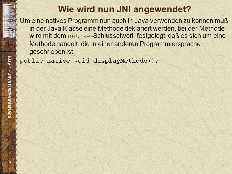 EDV 1 - Java Native Interface 15 Java-File mit nativer-Methode schreiben: class JavaKlasse { // native Methode public native double[] Jquicksort( double []); // Einmaliger Aufruf der Bibliothek (dll) static { System.loadLibrary( QuickSort ); } // main-Methode public static void main( String args[]) { // Initialisierung vom Vektor double [] vector;...