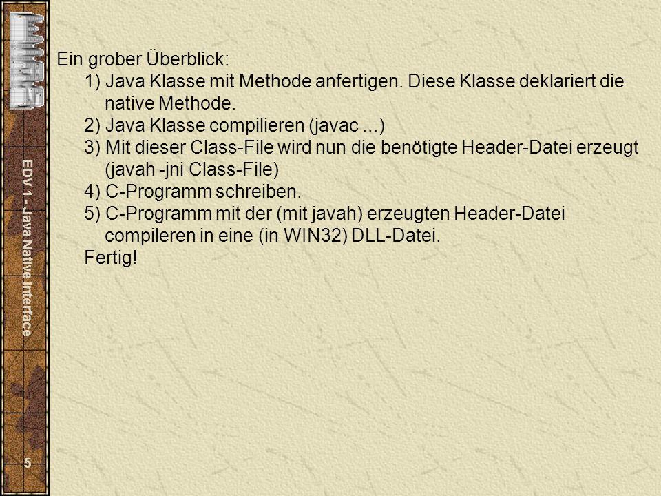 EDV 1 - Java Native Interface 16 Generiertes Header-File mit javah -jni JavaKlasse : /* DO NOT EDIT THIS FILE - it is machine generated */ #include /* Header for class JavaKlasse */ #ifndef _Included_JavaKlasse#define _Included_JavaKlasse #ifdef __cplusplusextern C {#endif /* * Class: JavaKlasse * Method: Jquicksort * Signature: ([D)[D */ JNIEXPORT jdoubleArray JNICALL Java_JavaKlasse_Jquicksort (JNIEnv *, jobject, jdoubleArray); #ifdef __cplusplus} #endif Hier erkennt man die Signatur der Nativen-Methode (Blau dargestellt).