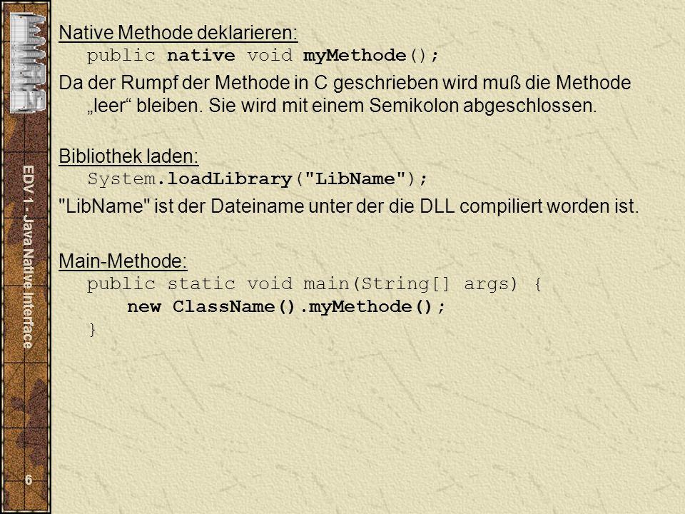 EDV 1 - Java Native Interface 7 Hier das alt bekannte Hello-World-Programm (Java Seite): class HelloWorld { public native void displayHelloWorld(); static { System.laodLibrary( hello ); } public static void main(String[] args) { new HelloWorld().displayHelloWorld(); } Dieses Java Programm wird normal compilert.