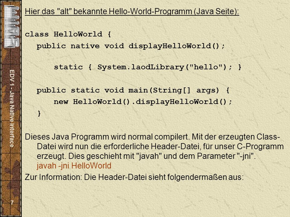 EDV 1 - Java Native Interface 7 Hier das alt bekannte Hello-World-Programm (Java Seite): class HelloWorld { public native void displayHelloWorld(); static { System.laodLibrary( hello ); } public static void main(String[] args) { new HelloWorld().displayHelloWorld(); } Dieses Java Programm wird normal compilert.