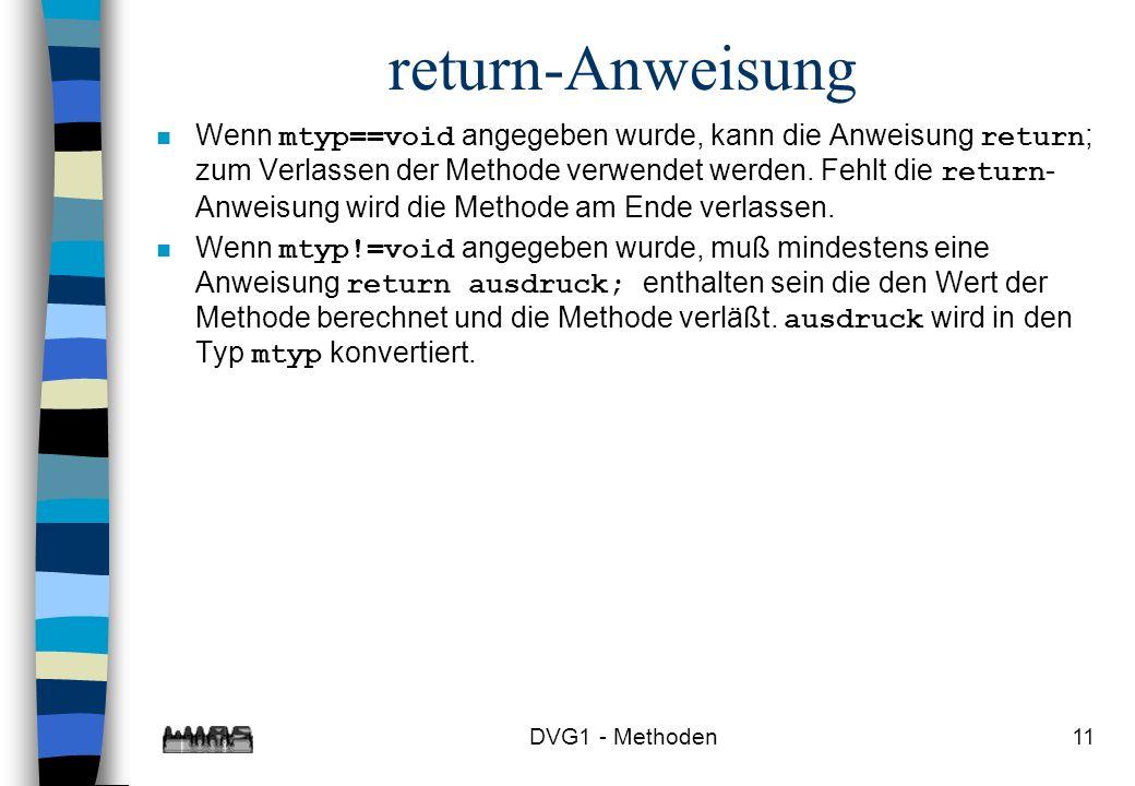 DVG1 - Methoden11 return-Anweisung Wenn mtyp==void angegeben wurde, kann die Anweisung return ; zum Verlassen der Methode verwendet werden. Fehlt die