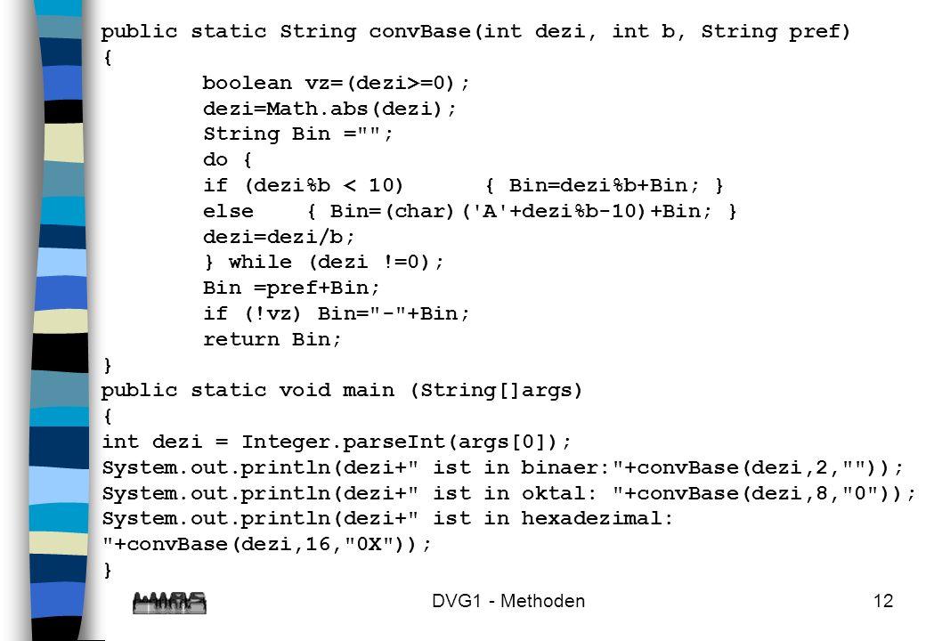 DVG1 - Methoden12 public static String convBase(int dezi, int b, String pref) { boolean vz=(dezi>=0); dezi=Math.abs(dezi); String Bin =