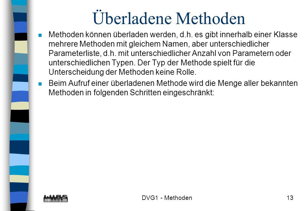 DVG1 - Methoden13 Überladene Methoden n Methoden können überladen werden, d.h. es gibt innerhalb einer Klasse mehrere Methoden mit gleichem Namen, abe
