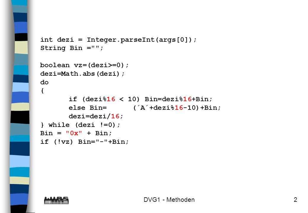 DVG1 - Methoden3 int dezi = Integer.parseInt(args[0]); String Bin = ; boolean vz=(dezi>=0); dezi=Math.abs(dezi); do { if (dezi%16 < 10) Bin=dezi%16+Bin; else Bin=(char)(´A´+dezi%16-10)+Bin; dezi=dezi/16; } while (dezi !=0); Bin = 0x + Bin; if (!vz) Bin= - +Bin;