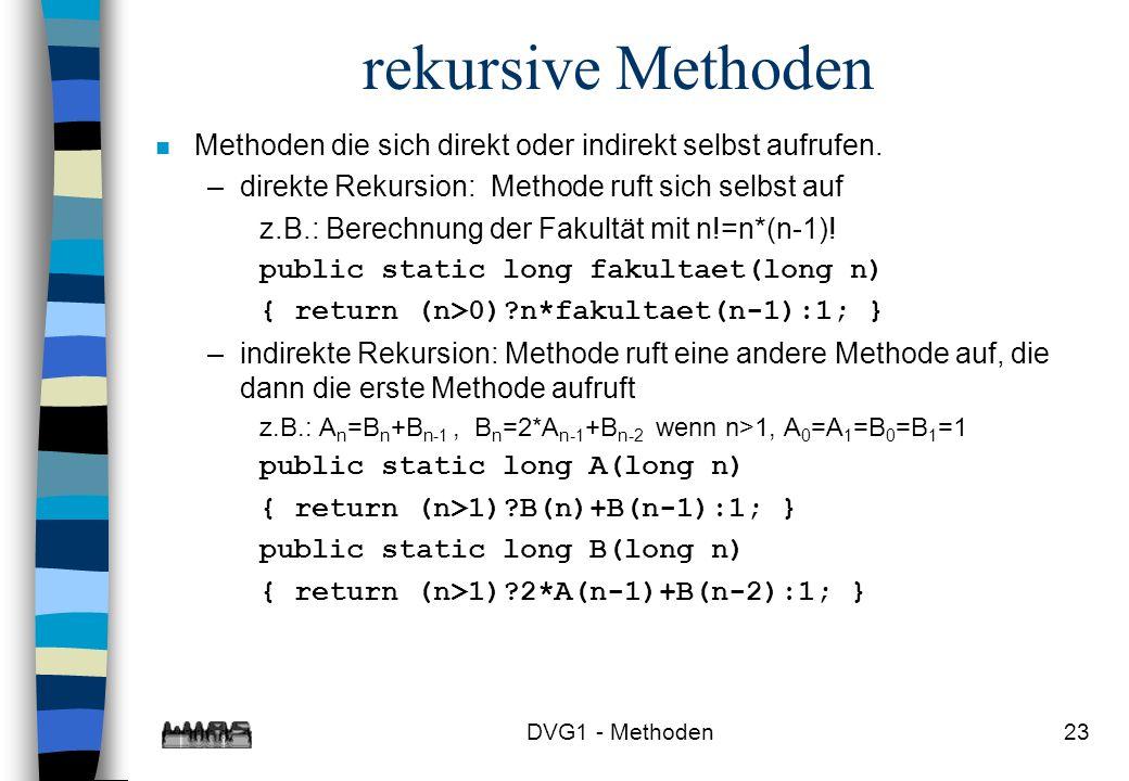 DVG1 - Methoden23 rekursive Methoden n Methoden die sich direkt oder indirekt selbst aufrufen. –direkte Rekursion: Methode ruft sich selbst auf z.B.: