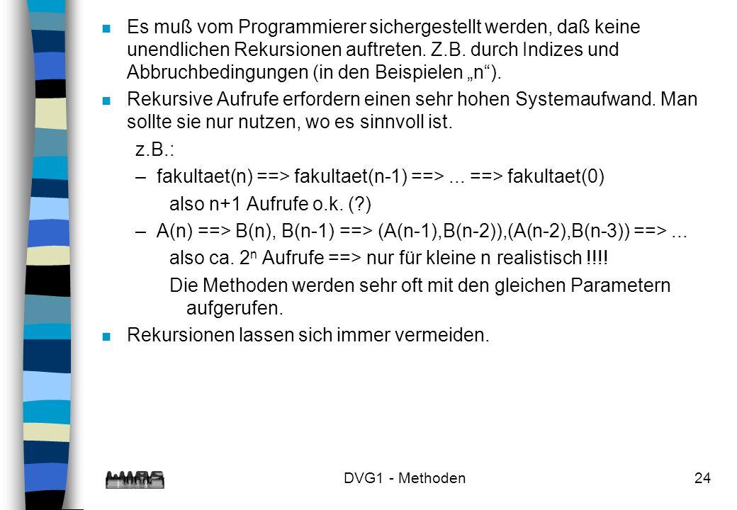 DVG1 - Methoden24 n Es muß vom Programmierer sichergestellt werden, daß keine unendlichen Rekursionen auftreten. Z.B. durch Indizes und Abbruchbedingu