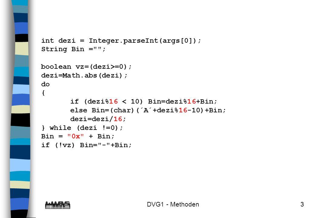 DVG1 - Methoden4 int dezi = Integer.parseInt(args[0]); String Bin = ; boolean vz=(dezi>=0); dezi=Math.abs(dezi); do { if (dezi%2 < 10) Bin=dezi%2 +Bin; else Bin=(char)(´A´+dezi%2 -10)+Bin; dezi=dezi/2 ; } while (dezi !=0); Bin = + Bin; if (!vz) Bin= - +Bin;