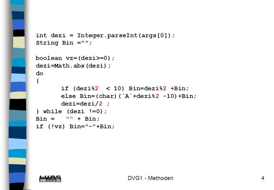 DVG1 - Methoden15 n Beispiel: public static void m (int p1, double p2){...} // m1 public static void m (double p1, int p2){...} // m2 public static void m (double p1, double p2){...} // m3 int i1=0, i2=0; float f1=0f, f2=0f; double d1=0, d2=0; m(i1,d1); // m1 m(d1,i1); // m2 m(d1,d2); // m3 m(f1,f2); // m3 m(i1,f2); // m1 m(i1,i2); // unzulässig alle Methoden haben passende Parameter, m3 wird eliminiert, da m1 spezifischer ist m1 und m2 erfüllen alle Bedingungen, damit ist der Aufruf nicht entscheidbar, also unzulässig.