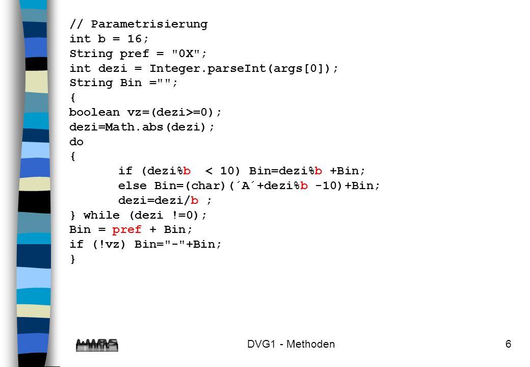 DVG1 - Methoden17 wert = methode(ausdr1, ausdr2,..., ausdrN); h2 = ausdr2 hN = ausdrN h1 = ausdr1 wert = h0 aufrufende Methode aufgerufene Methode Anweisungen der Methode methode werden abgearbeitet, dabei werden die formalen Parameter mit den Werten h1, h2,..., hN belegt h0=return ausdruck;