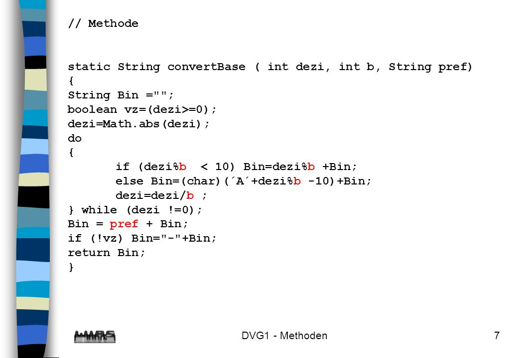 DVG1 - Methoden7 // Methode static String convertBase ( int dezi, int b, String pref) { String Bin =