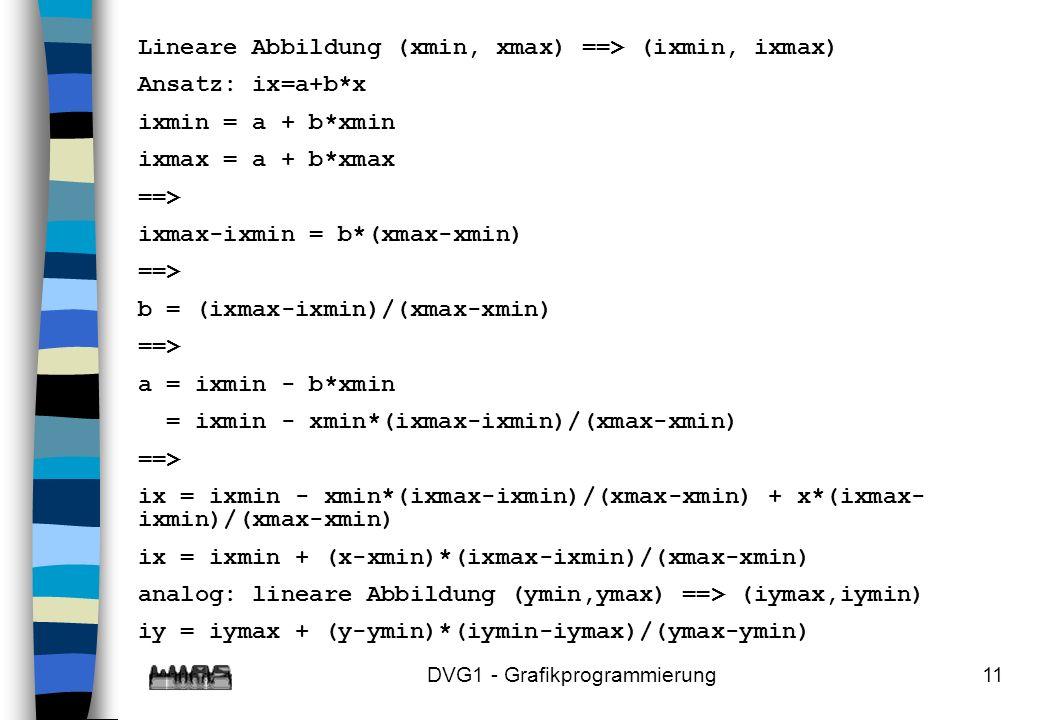 DVG1 - Grafikprogrammierung11 Lineare Abbildung (xmin, xmax) ==> (ixmin, ixmax) Ansatz: ix=a+b*x ixmin = a + b*xmin ixmax = a + b*xmax ==> ixmax-ixmin = b*(xmax-xmin) ==> b = (ixmax-ixmin)/(xmax-xmin) ==> a = ixmin - b*xmin = ixmin - xmin*(ixmax-ixmin)/(xmax-xmin) ==> ix = ixmin - xmin*(ixmax-ixmin)/(xmax-xmin) + x*(ixmax- ixmin)/(xmax-xmin) ix = ixmin + (x-xmin)*(ixmax-ixmin)/(xmax-xmin) analog: lineare Abbildung (ymin,ymax) ==> (iymax,iymin) iy = iymax + (y-ymin)*(iymin-iymax)/(ymax-ymin)