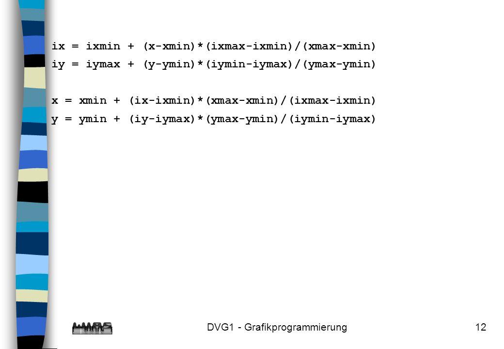 DVG1 - Grafikprogrammierung12 ix = ixmin + (x-xmin)*(ixmax-ixmin)/(xmax-xmin) iy = iymax + (y-ymin)*(iymin-iymax)/(ymax-ymin) x = xmin + (ix-ixmin)*(xmax-xmin)/(ixmax-ixmin) y = ymin + (iy-iymax)*(ymax-ymin)/(iymin-iymax)