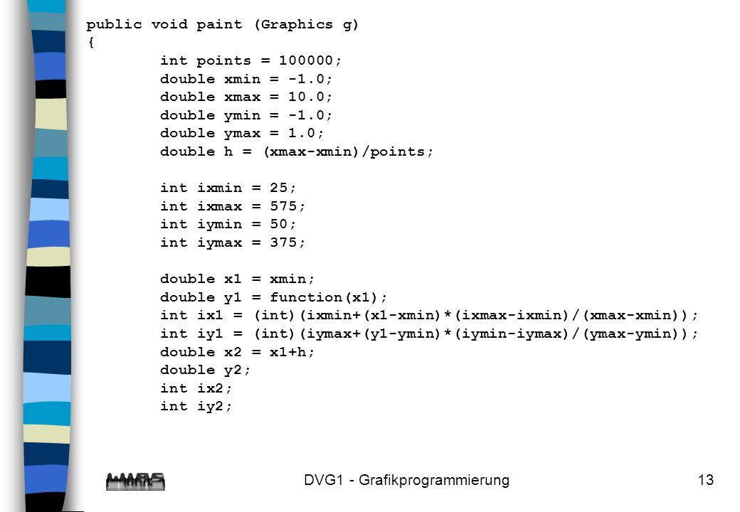 DVG1 - Grafikprogrammierung13 public void paint (Graphics g) { int points = 100000; double xmin = -1.0; double xmax = 10.0; double ymin = -1.0; double ymax = 1.0; double h = (xmax-xmin)/points; int ixmin = 25; int ixmax = 575; int iymin = 50; int iymax = 375; double x1 = xmin; double y1 = function(x1); int ix1 = (int)(ixmin+(x1-xmin)*(ixmax-ixmin)/(xmax-xmin)); int iy1 = (int)(iymax+(y1-ymin)*(iymin-iymax)/(ymax-ymin)); double x2 = x1+h; double y2; int ix2; int iy2;