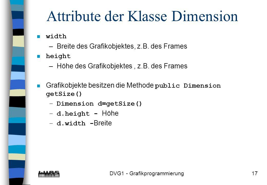 DVG1 - Grafikprogrammierung17 Attribute der Klasse Dimension width –Breite des Grafikobjektes, z.B.