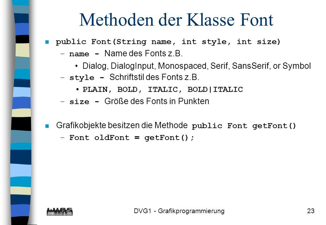 DVG1 - Grafikprogrammierung23 Methoden der Klasse Font n public Font(String name, int style, int size) –name - Name des Fonts z.B.