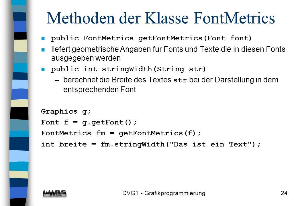 DVG1 - Grafikprogrammierung24 Methoden der Klasse FontMetrics n public FontMetrics getFontMetrics(Font font) liefert geometrische Angaben für Fonts und Texte die in diesen Fonts ausgegeben werden n public int stringWidth(String str) –berechnet die Breite des Textes str bei der Darstellung in dem entsprechenden Font Graphics g; Font f = g.getFont(); FontMetrics fm = getFontMetrics(f); int breite = fm.stringWidth( Das ist ein Text );