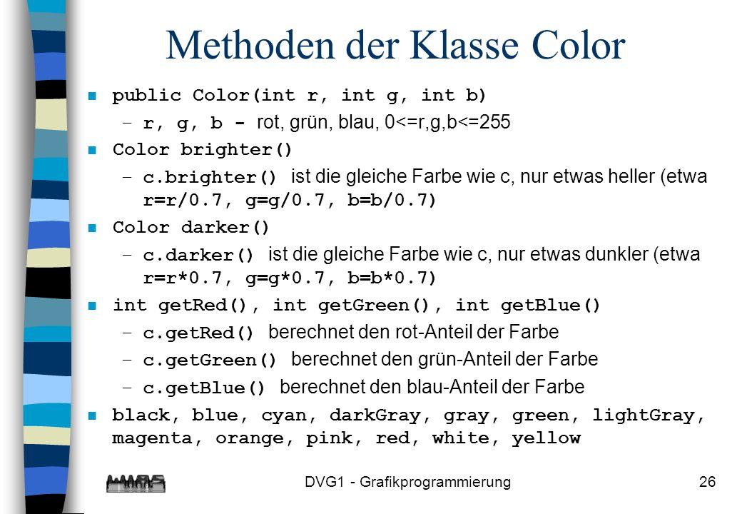 DVG1 - Grafikprogrammierung26 Methoden der Klasse Color n public Color(int r, int g, int b) –r, g, b - rot, grün, blau, 0<=r,g,b<=255 n Color brighter() –c.brighter() ist die gleiche Farbe wie c, nur etwas heller (etwa r=r/0.7, g=g/0.7, b=b/0.7) n Color darker() –c.darker() ist die gleiche Farbe wie c, nur etwas dunkler (etwa r=r*0.7, g=g*0.7, b=b*0.7) n int getRed(), int getGreen(), int getBlue() –c.getRed() berechnet den rot-Anteil der Farbe –c.getGreen() berechnet den grün-Anteil der Farbe –c.getBlue() berechnet den blau-Anteil der Farbe n black, blue, cyan, darkGray, gray, green, lightGray, magenta, orange, pink, red, white, yellow