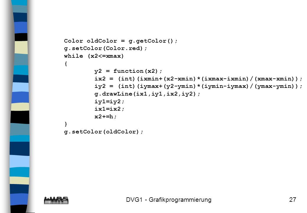 DVG1 - Grafikprogrammierung27 Color oldColor = g.getColor(); g.setColor(Color.red); while (x2<=xmax) { y2 = function(x2); ix2 = (int)(ixmin+(x2-xmin)*(ixmax-ixmin)/(xmax-xmin)); iy2 = (int)(iymax+(y2-ymin)*(iymin-iymax)/(ymax-ymin)); g.drawLine(ix1,iy1,ix2,iy2); iy1=iy2; ix1=ix2; x2+=h; } g.setColor(oldColor);