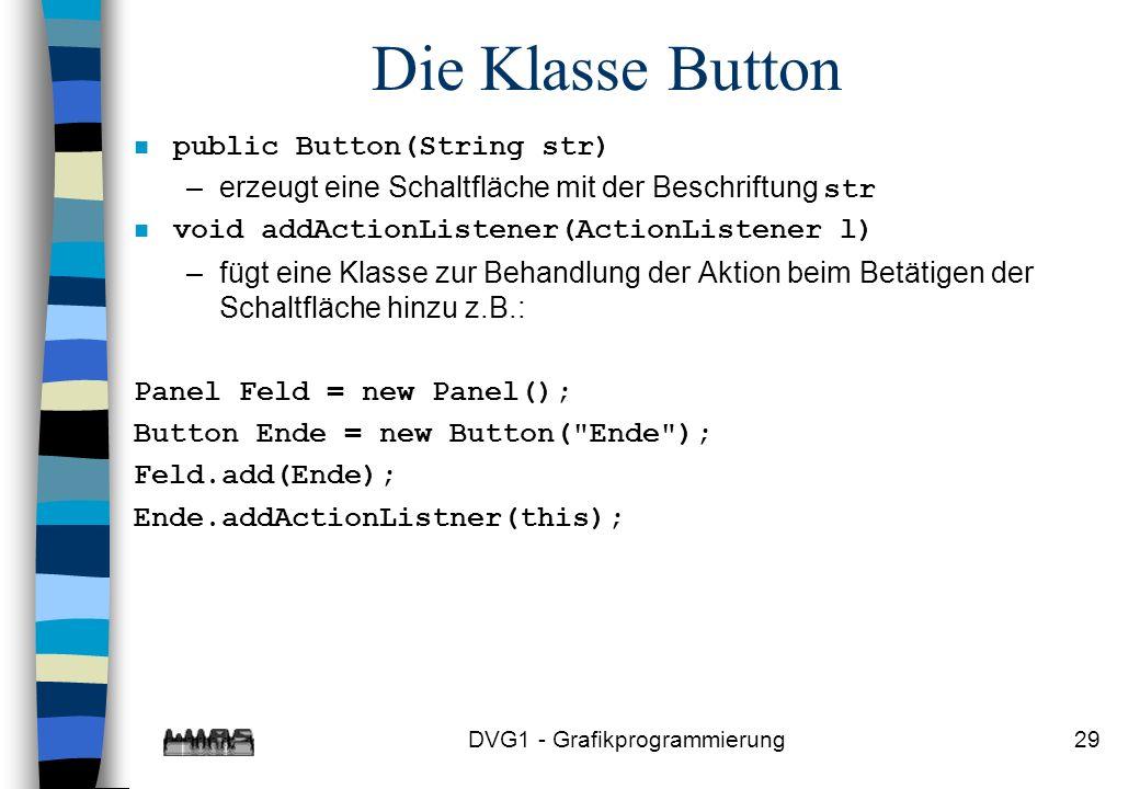 DVG1 - Grafikprogrammierung29 Die Klasse Button n public Button(String str) –erzeugt eine Schaltfläche mit der Beschriftung str n void addActionListener(ActionListener l) –fügt eine Klasse zur Behandlung der Aktion beim Betätigen der Schaltfläche hinzu z.B.: Panel Feld = new Panel(); Button Ende = new Button( Ende ); Feld.add(Ende); Ende.addActionListner(this);