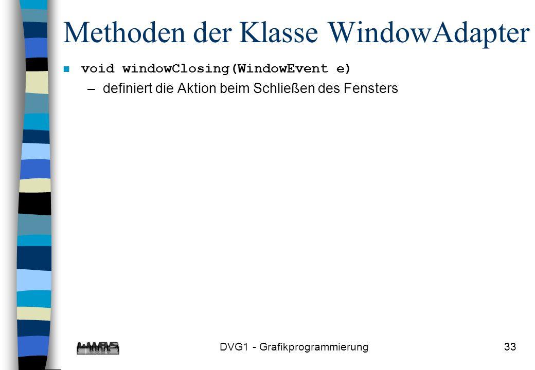 DVG1 - Grafikprogrammierung33 Methoden der Klasse WindowAdapter n void windowClosing(WindowEvent e) –definiert die Aktion beim Schließen des Fensters