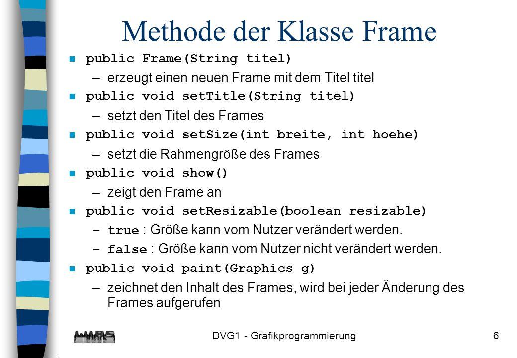 DVG1 - Grafikprogrammierung6 Methode der Klasse Frame n public Frame(String titel) –erzeugt einen neuen Frame mit dem Titel titel n public void setTitle(String titel) –setzt den Titel des Frames n public void setSize(int breite, int hoehe) –setzt die Rahmengröße des Frames n public void show() –zeigt den Frame an n public void setResizable(boolean resizable) –true : Größe kann vom Nutzer verändert werden.
