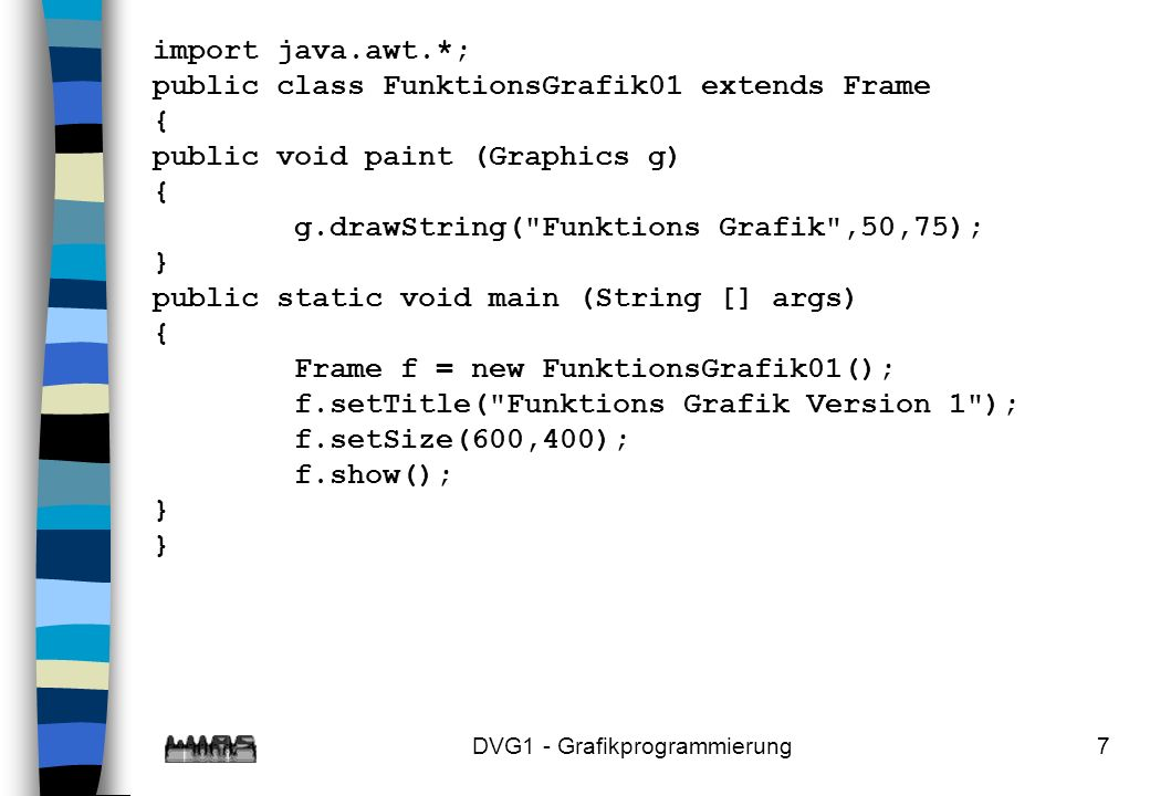 DVG1 - Grafikprogrammierung7 import java.awt.*; public class FunktionsGrafik01 extends Frame { public void paint (Graphics g) { g.drawString( Funktions Grafik ,50,75); } public static void main (String [] args) { Frame f = new FunktionsGrafik01(); f.setTitle( Funktions Grafik Version 1 ); f.setSize(600,400); f.show(); } }