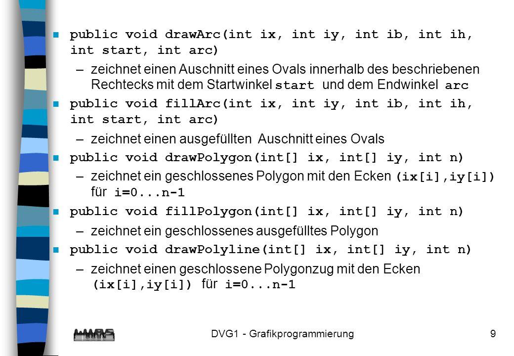 DVG1 - Grafikprogrammierung9 n public void drawArc(int ix, int iy, int ib, int ih, int start, int arc) –zeichnet einen Auschnitt eines Ovals innerhalb des beschriebenen Rechtecks mit dem Startwinkel start und dem Endwinkel arc n public void fillArc(int ix, int iy, int ib, int ih, int start, int arc) –zeichnet einen ausgefüllten Auschnitt eines Ovals n public void drawPolygon(int[] ix, int[] iy, int n) –zeichnet ein geschlossenes Polygon mit den Ecken (ix[i],iy[i]) für i=0...n-1 n public void fillPolygon(int[] ix, int[] iy, int n) –zeichnet ein geschlossenes ausgefülltes Polygon n public void drawPolyline(int[] ix, int[] iy, int n) –zeichnet einen geschlossene Polygonzug mit den Ecken (ix[i],iy[i]) für i=0...n-1