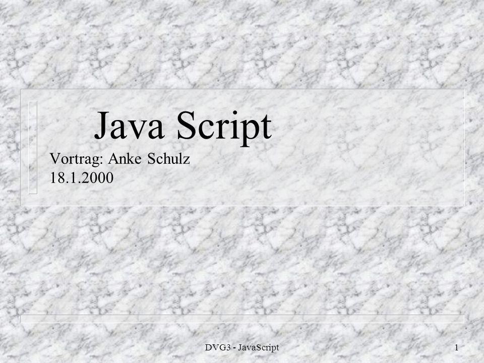 DVG3 - JavaScript1 Java Script Vortrag: Anke Schulz 18.1.2000