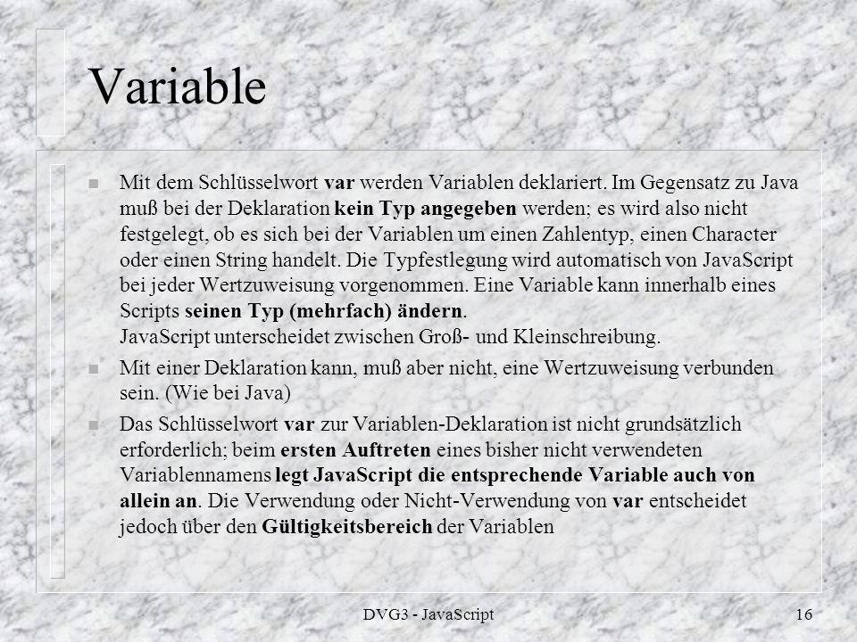 DVG3 - JavaScript15 Rechnungen 3 Schafe haben 12 Beine n n <!-- n var anzahl; n var name= Schafe ; n anzahl=3; n var beine=4*anzahl; n var satz=anzahl+ +name+ haben +beine+ Beine ; n document.write(satz); n //--> n n Bsp 1 n Wie in Java gibt es auch hier die verschiedenen Zuweisungs möglichkeiten