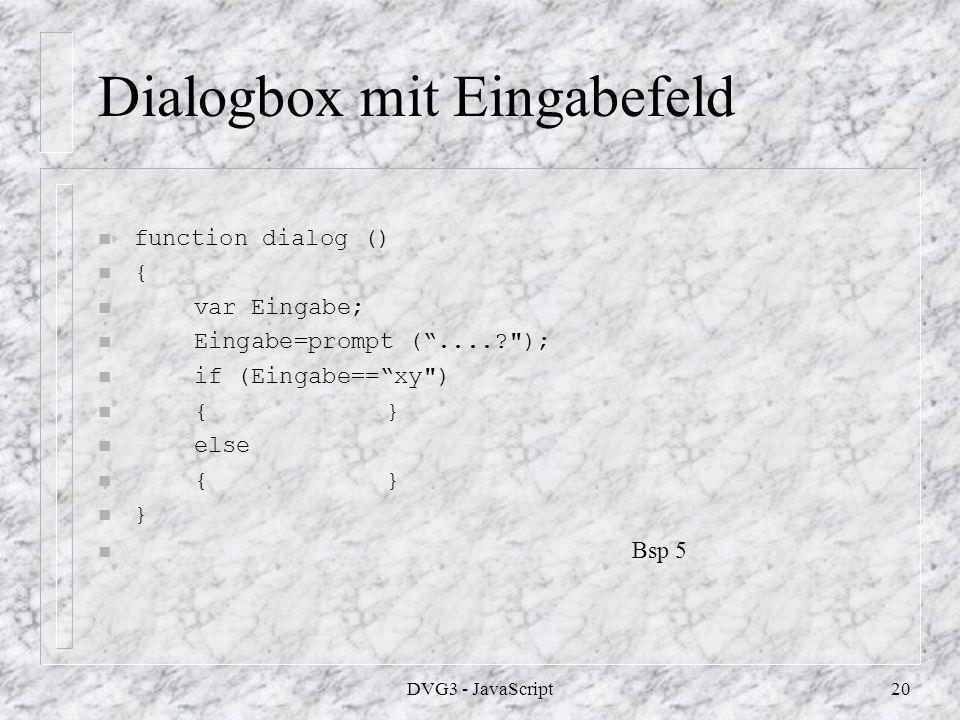 DVG3 - JavaScript19 Dialogbox mit zwei Schaltflächen n function dialog () n { n var Eingabe; n Eingabe= confirm (Du kommst zu meiner Hompage ); n if (Eingabe==true) n { window.open ( JS Bsp 3.html ); n } n else n { window.document.write ( Schade, daß Du meine n Seite nicht sehen willst.