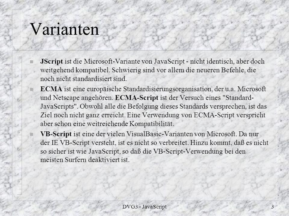 DVG3 - JavaScript2 Geschichte n JavaScript wurde von Netscape zunächst unter dem Code-Namen mocha, dann unter dem Namen Live-Script entwickelt.
