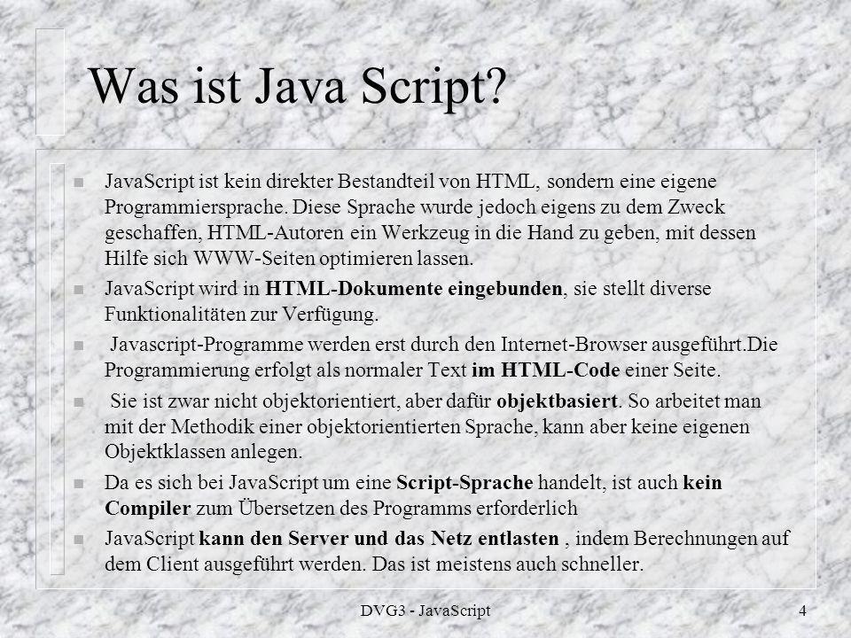 DVG3 - JavaScript3 Varianten n JScript ist die Microsoft-Variante von JavaScript - nicht identisch, aber doch weitgehend kompatibel.