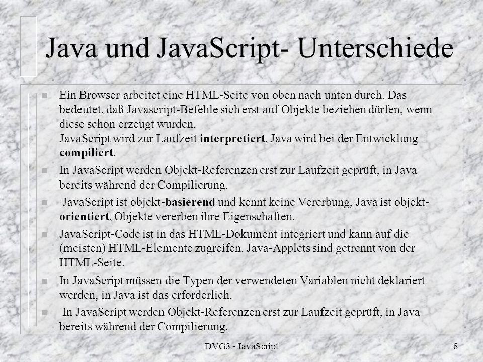 DVG3 - JavaScript8 Java und JavaScript- Unterschiede n Ein Browser arbeitet eine HTML-Seite von oben nach unten durch.