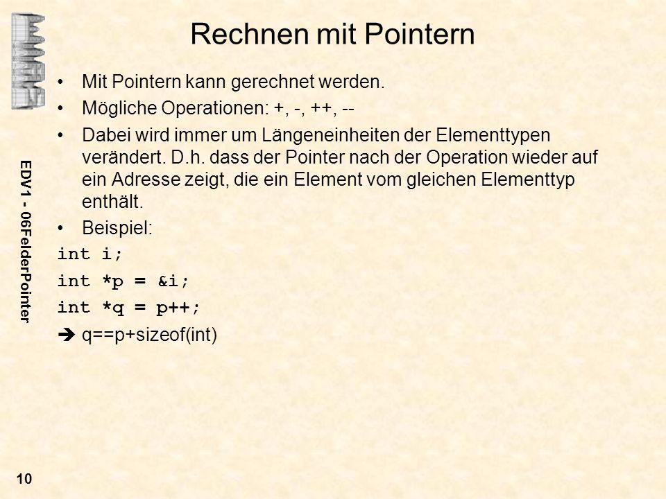 EDV1 - 06FelderPointer 10 Rechnen mit Pointern Mit Pointern kann gerechnet werden. Mögliche Operationen: +, -, ++, -- Dabei wird immer um Längeneinhei
