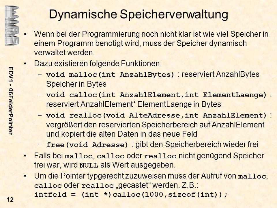 EDV1 - 06FelderPointer 12 Dynamische Speicherverwaltung Wenn bei der Programmierung noch nicht klar ist wie viel Speicher in einem Programm benötigt wird, muss der Speicher dynamisch verwaltet werden.