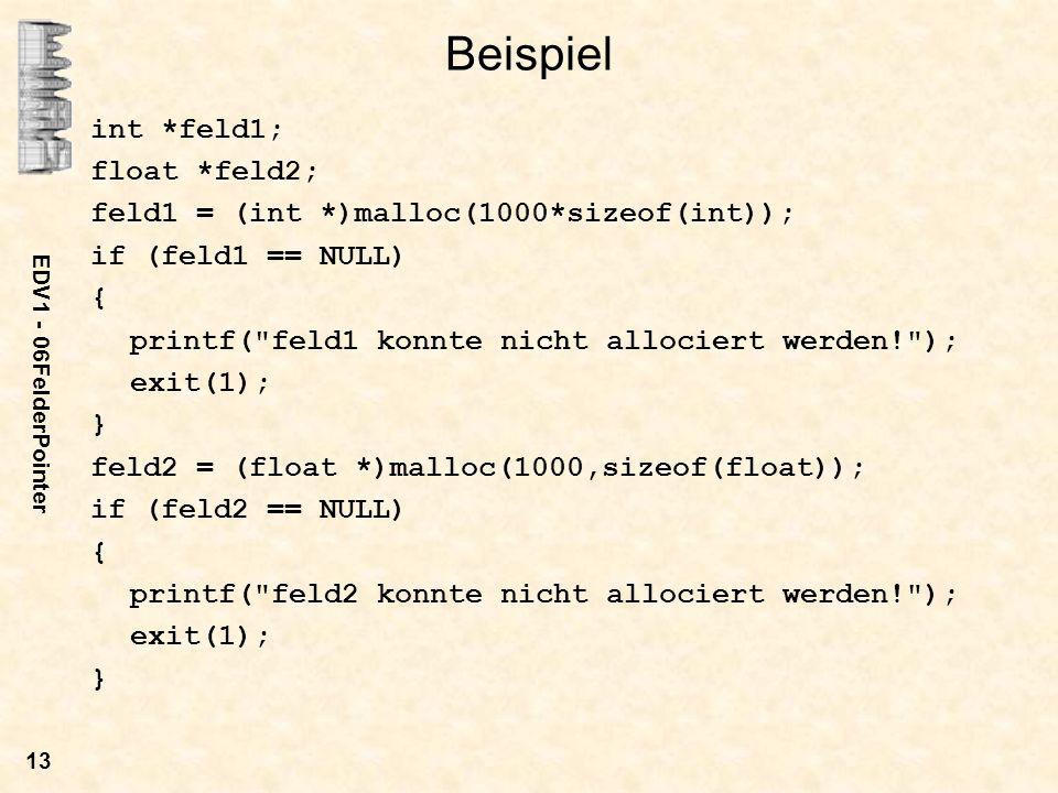 EDV1 - 06FelderPointer 13 Beispiel int *feld1; float *feld2; feld1 = (int *)malloc(1000*sizeof(int)); if (feld1 == NULL) { printf( feld1 konnte nicht allociert werden! ); exit(1); } feld2 = (float *)malloc(1000,sizeof(float)); if (feld2 == NULL) { printf( feld2 konnte nicht allociert werden! ); exit(1); }