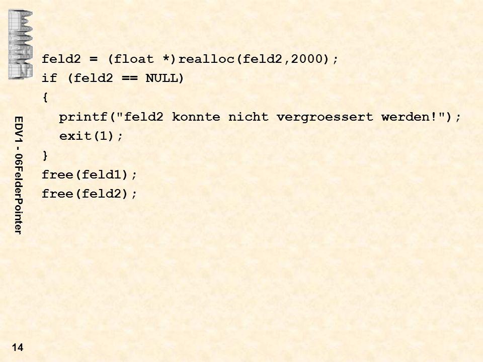 EDV1 - 06FelderPointer 14 feld2 = (float *)realloc(feld2,2000); if (feld2 == NULL) { printf(