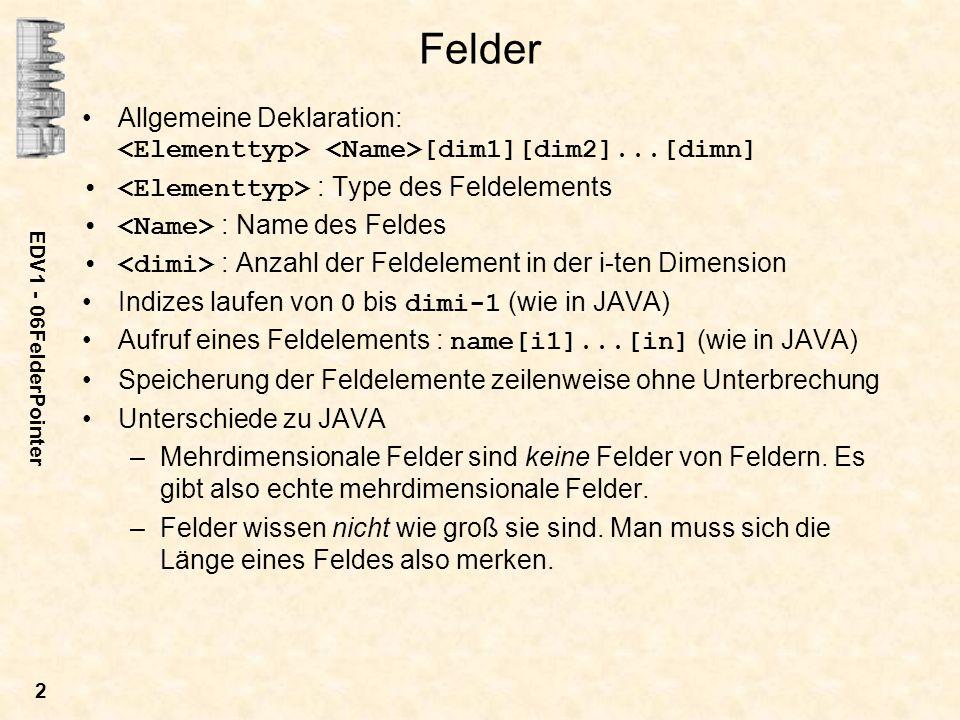 EDV1 - 06FelderPointer 2 Felder Allgemeine Deklaration: [dim1][dim2]...[dimn] : Type des Feldelements : Name des Feldes : Anzahl der Feldelement in der i-ten Dimension Indizes laufen von 0 bis dimi-1 (wie in JAVA) Aufruf eines Feldelements : name[i1]...[in] (wie in JAVA) Speicherung der Feldelemente zeilenweise ohne Unterbrechung Unterschiede zu JAVA –Mehrdimensionale Felder sind keine Felder von Feldern.