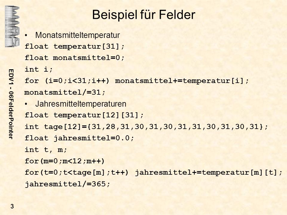 EDV1 - 06FelderPointer 3 Beispiel für Felder Monatsmitteltemperatur float temperatur[31]; float monatsmittel=0; int i; for (i=0;i<31;i++) monatsmittel+=temperatur[i]; monatsmittel/=31; Jahresmitteltemperaturen float temperatur[12][31]; int tage[12]={31,28,31,30,31,30,31,31,30,31,30,31}; float jahresmittel=0.0; int t, m; for(m=0;m<12;m++) for(t=0;t<tage[m];t++) jahresmittel+=temperatur[m][t]; jahresmittel/=365;