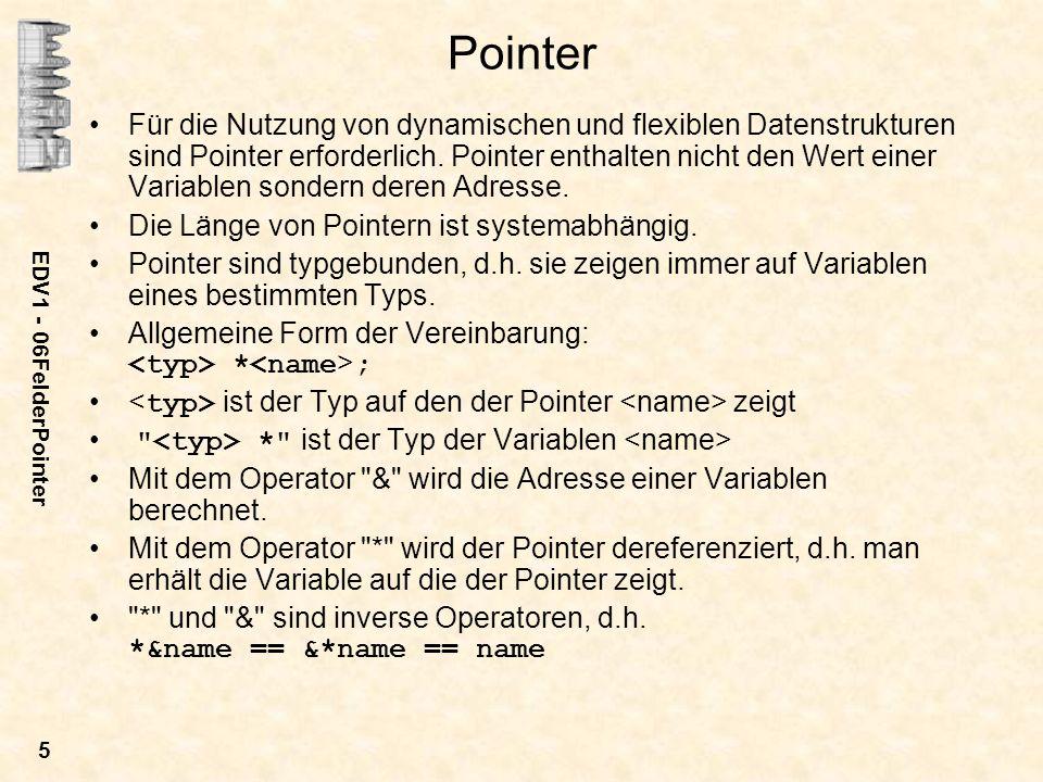 EDV1 - 06FelderPointer 5 Pointer Für die Nutzung von dynamischen und flexiblen Datenstrukturen sind Pointer erforderlich. Pointer enthalten nicht den