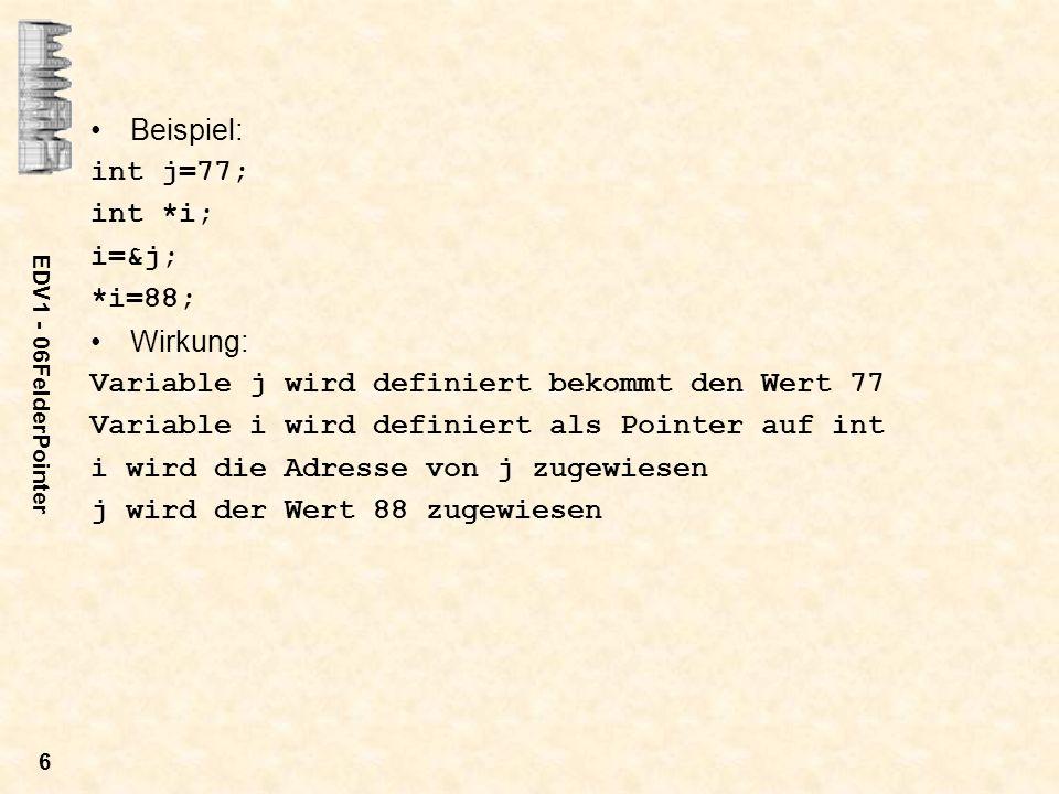 EDV1 - 06FelderPointer 6 Beispiel: int j=77; int *i; i=&j; *i=88; Wirkung: Variable j wird definiert bekommt den Wert 77 Variable i wird definiert als Pointer auf int i wird die Adresse von j zugewiesen j wird der Wert 88 zugewiesen
