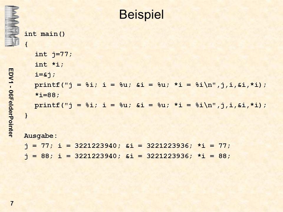 EDV1 - 06FelderPointer 7 Beispiel int main() { int j=77; int *i; i=&j; printf( j = %i; i = %u; &i = %u; *i = %i\n ,j,i,&i,*i); *i=88; printf( j = %i; i = %u; &i = %u; *i = %i\n ,j,i,&i,*i); } Ausgabe: j = 77; i = 3221223940; &i = 3221223936; *i = 77; j = 88; i = 3221223940; &i = 3221223936; *i = 88;