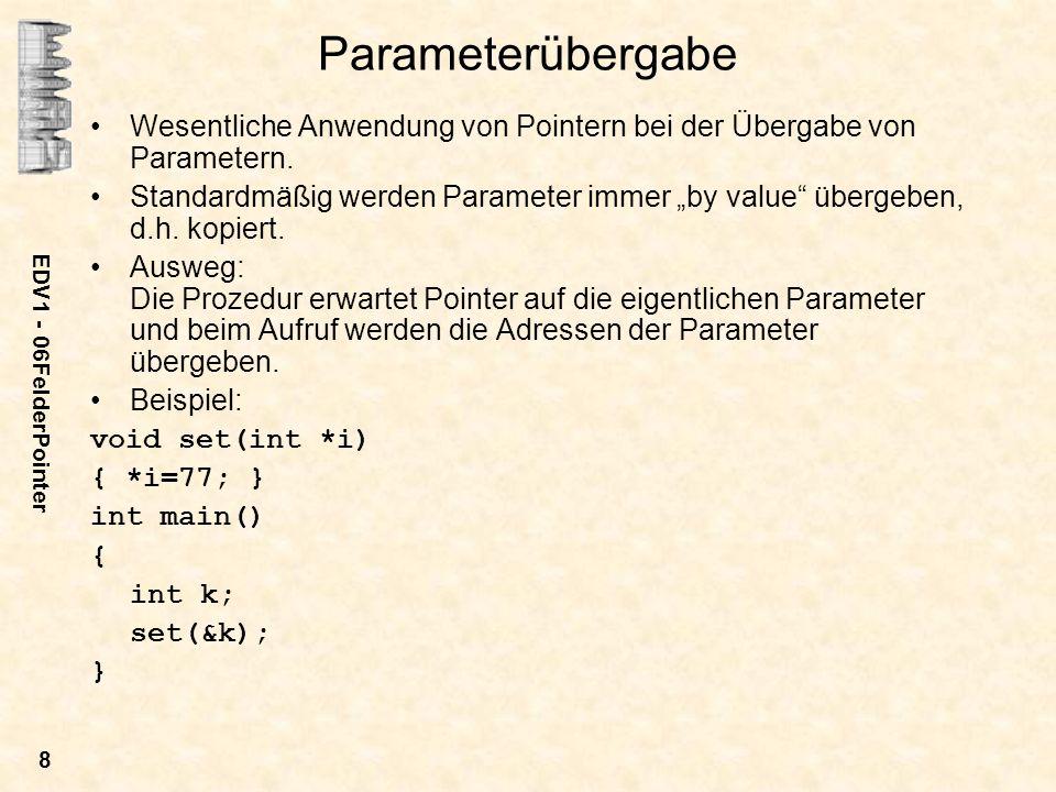 EDV1 - 06FelderPointer 8 Parameterübergabe Wesentliche Anwendung von Pointern bei der Übergabe von Parametern. Standardmäßig werden Parameter immer by