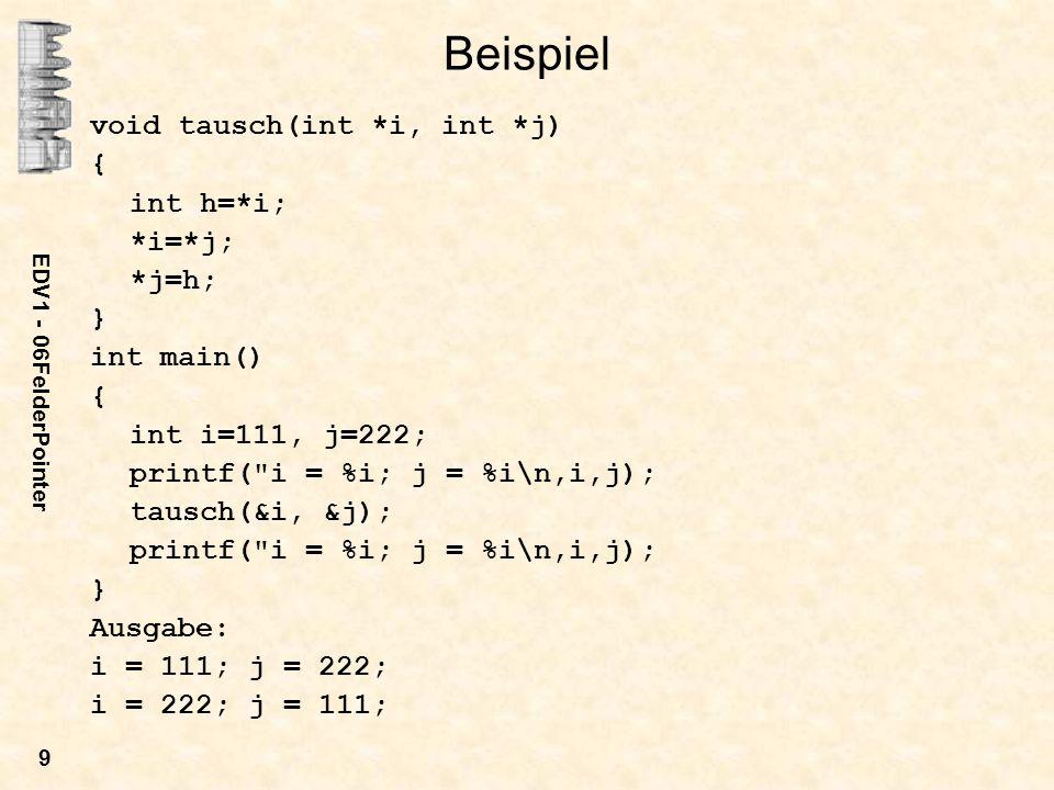 EDV1 - 06FelderPointer 9 Beispiel void tausch(int *i, int *j) { int h=*i; *i=*j; *j=h; } int main() { int i=111, j=222; printf( i = %i; j = %i\n,i,j); tausch(&i, &j); printf( i = %i; j = %i\n,i,j); } Ausgabe: i = 111; j = 222; i = 222; j = 111;
