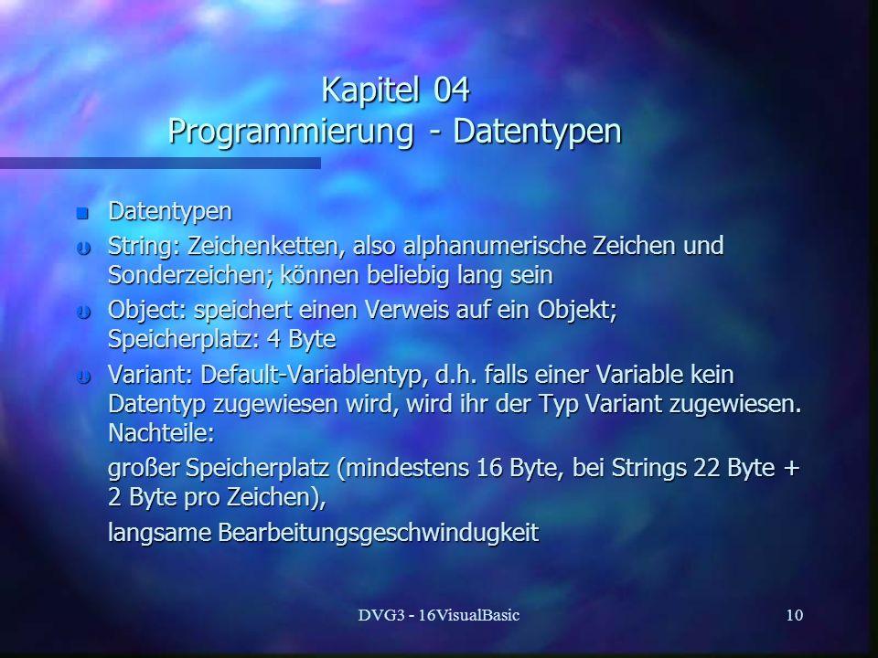 DVG3 - 16VisualBasic10 Kapitel 04 Programmierung - Datentypen n Datentypen Þ String: Zeichenketten, also alphanumerische Zeichen und Sonderzeichen; können beliebig lang sein Þ Object: speichert einen Verweis auf ein Objekt; Speicherplatz: 4 Byte Þ Variant: Default-Variablentyp, d.h.