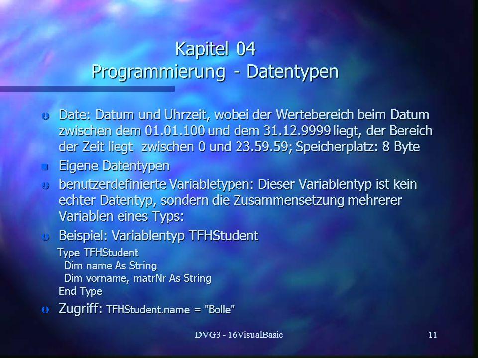 DVG3 - 16VisualBasic11 Kapitel 04 Programmierung - Datentypen Þ Date: Datum und Uhrzeit, wobei der Wertebereich beim Datum zwischen dem 01.01.100 und dem 31.12.9999 liegt, der Bereich der Zeit liegt zwischen 0 und 23.59.59; Speicherplatz: 8 Byte n Eigene Datentypen Þ benutzerdefinierte Variabletypen: Dieser Variablentyp ist kein echter Datentyp, sondern die Zusammensetzung mehrerer Variablen eines Typs: Þ Beispiel: Variablentyp TFHStudent Type TFHStudent Type TFHStudent Dim name As String Dim name As String Dim vorname, matrNr As String Dim vorname, matrNr As String End Type End Type Þ Zugriff: TFHStudent.name = Bolle