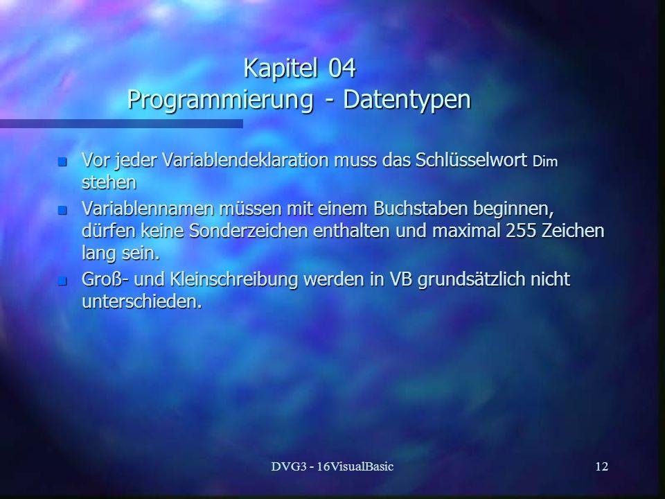 DVG3 - 16VisualBasic12 Kapitel 04 Programmierung - Datentypen n Vor jeder Variablendeklaration muss das Schlüsselwort Dim stehen n Variablennamen müssen mit einem Buchstaben beginnen, dürfen keine Sonderzeichen enthalten und maximal 255 Zeichen lang sein.