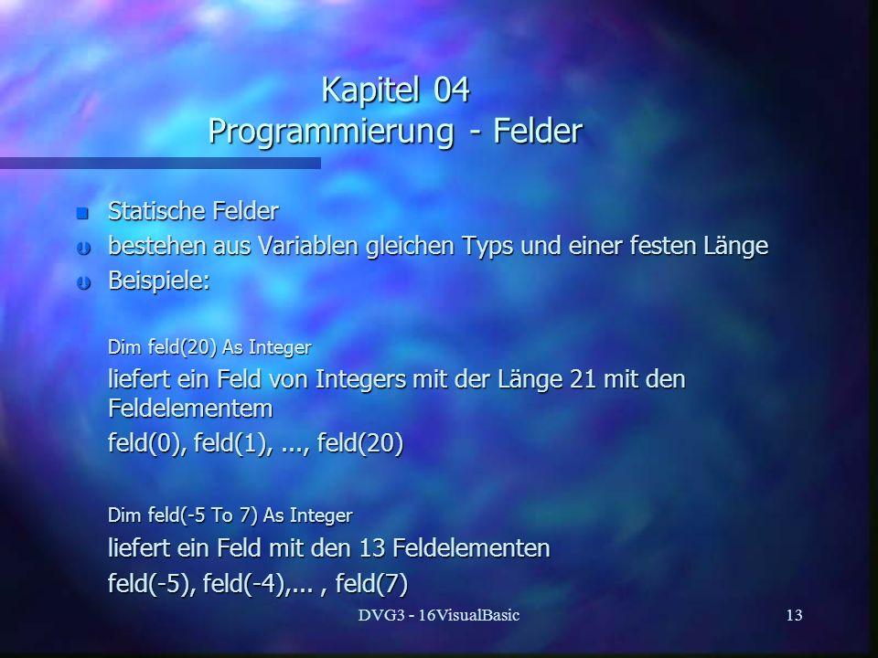 DVG3 - 16VisualBasic13 Kapitel 04 Programmierung - Felder n Statische Felder Þ bestehen aus Variablen gleichen Typs und einer festen Länge Þ Beispiele: Dim feld(20) As Integer Dim feld(20) As Integer liefert ein Feld von Integers mit der Länge 21 mit den Feldelementem liefert ein Feld von Integers mit der Länge 21 mit den Feldelementem feld(0), feld(1),..., feld(20) feld(0), feld(1),..., feld(20) Dim feld(-5 To 7) As Integer Dim feld(-5 To 7) As Integer liefert ein Feld mit den 13 Feldelementen liefert ein Feld mit den 13 Feldelementen feld(-5), feld(-4),..., feld(7) feld(-5), feld(-4),..., feld(7)